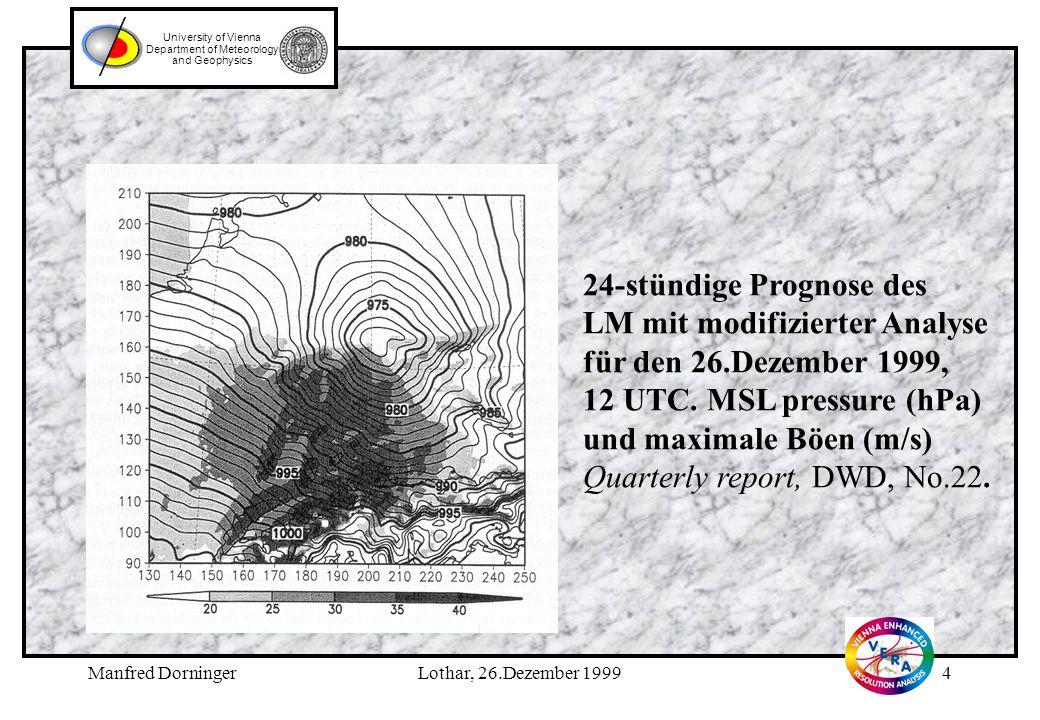 Manfred DorningerLothar, 26.Dezember 19993 University of Vienna Department of Meteorology and Geophysics Wetterextrem I: Lothar, 26.Dezember 1999 24-stündige operationelle Prognose des LM für den 26.Dezember 1999, 12 UTC.