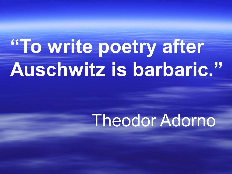 To write poetry after Auschwitz is barbaric. Theodor Adorno