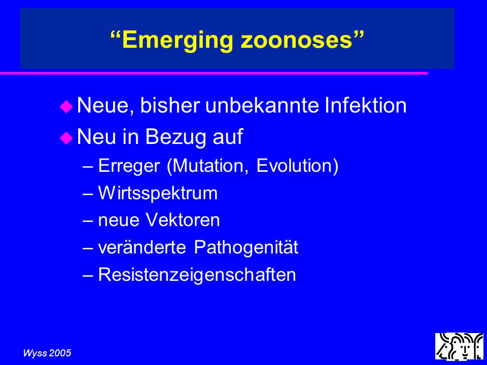 Wyss 2005 u Neue, bisher unbekannte Infektion u Neu in Bezug auf –Erreger (Mutation, Evolution) –Wirtsspektrum –neue Vektoren –veränderte Pathogenität –Resistenzeigenschaften Emerging zoonoses