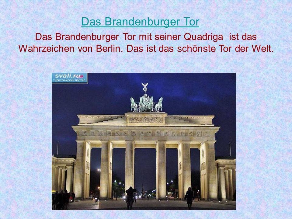 Das Brandenburger Tor Das Brandenburger Tor mit seiner Quadriga ist eines der schönsten Tore der Welt. Das ist auch das Wahrzeichen der Hauptstadt der