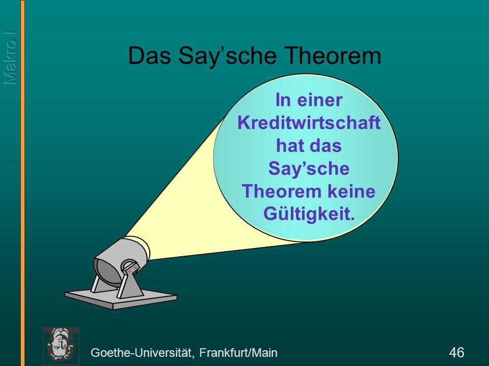 Goethe-Universität, Frankfurt/Main 46 Das Saysche Theorem In einer Kreditwirtschaft hat das Saysche Theorem keine Gültigkeit.