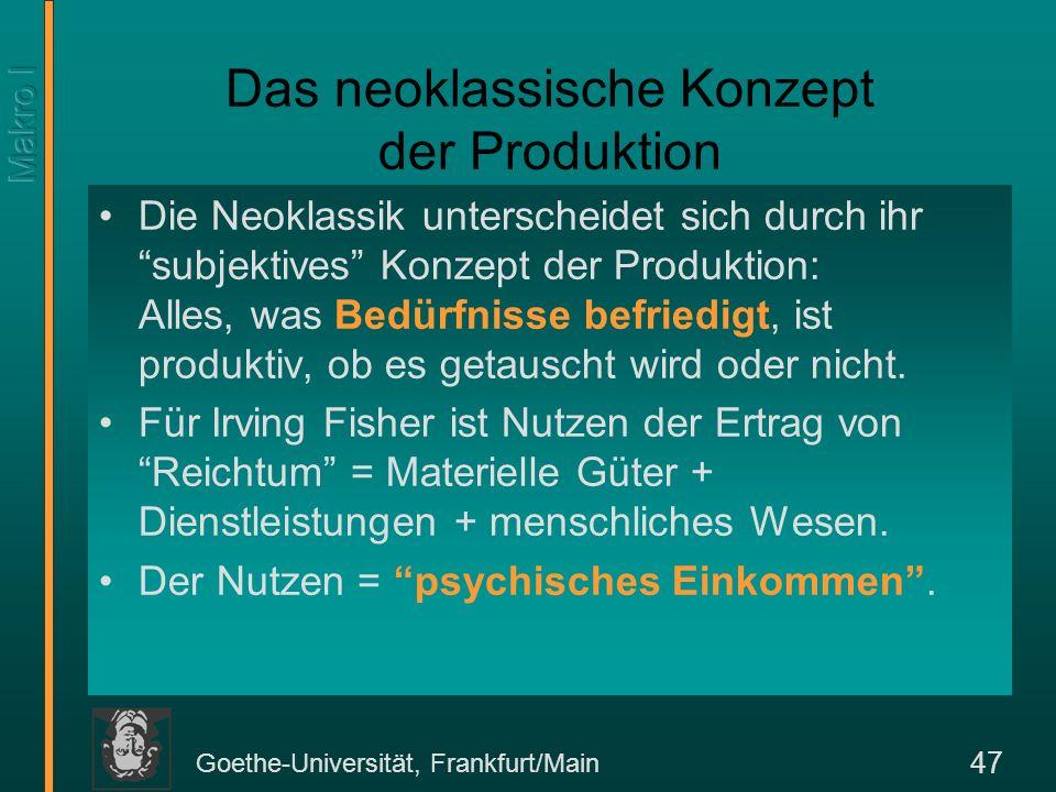 Goethe-Universität, Frankfurt/Main 47 Das neoklassische Konzept der Produktion Die Neoklassik unterscheidet sich durch ihr subjektives Konzept der Pro