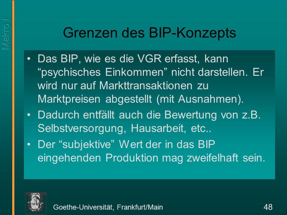 Goethe-Universität, Frankfurt/Main 48 Grenzen des BIP-Konzepts Das BIP, wie es die VGR erfasst, kann psychisches Einkommen nicht darstellen. Er wird n