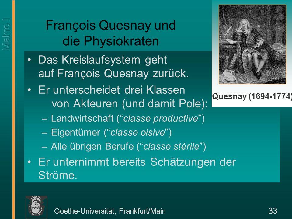 Goethe-Universität, Frankfurt/Main 33 François Quesnay und die Physiokraten Das Kreislaufsystem geht auf François Quesnay zurück. Er unterscheidet dre