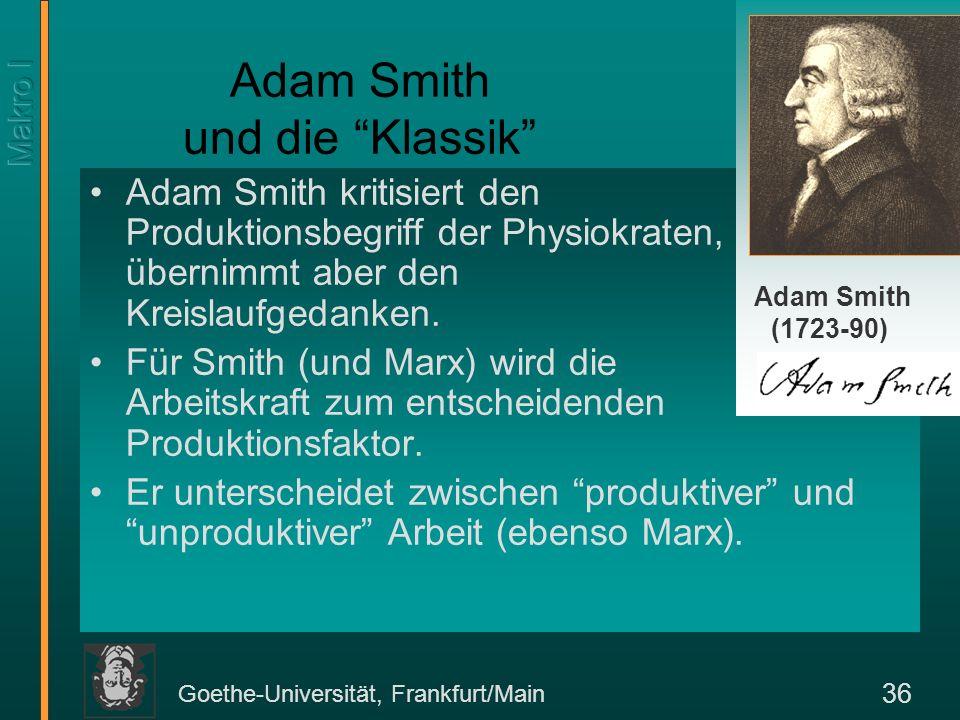 Goethe-Universität, Frankfurt/Main 36 Adam Smith und die Klassik Adam Smith kritisiert den Produktionsbegriff der Physiokraten, übernimmt aber den Kre