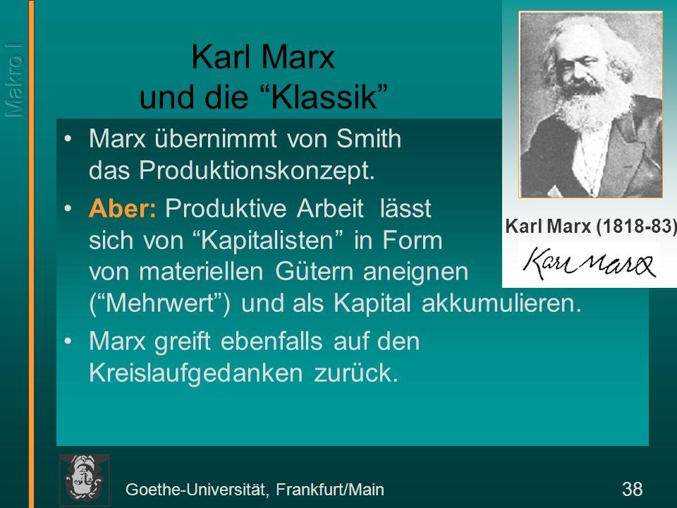 Goethe-Universität, Frankfurt/Main 39 Formale Darstellung des Marxschen Kreislaufschemas Marx unterscheidet zwischen zwei Gruppen: Arbeiter und Kapitalisten Er unterscheidet weiter zwischen zwei Abteilungen der Produktion –Abteilung I: Produktionsmittelindustrie –Abteilung II: Konsumgüterindustrie Marx betrachtet Geldströme, die aber real zu verstehen sind: Geld Ware Geld.