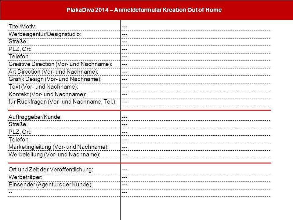 PlakaDiva 2014 – Anmeldeformular Kreation Out of Home Titel/Motiv: Werbeagentur/Designstudio: Straße: PLZ, Ort: Telefon: Creative Direction (Vor- und Nachname): Art Direction (Vor- und Nachname): Grafik Design (Vor- und Nachname): Text (Vor- und Nachname): Kontakt (Vor- und Nachname): für Rückfragen (Vor- und Nachname, Tel.): Auftraggeber/Kunde: Straße: PLZ, Ort: Telefon: Marketingleitung (Vor- und Nachname): Werbeleitung (Vor- und Nachname): Ort und Zeit der Veröffentlichung: Werbeträger: Einsender (Agentur oder Kunde): -- ---