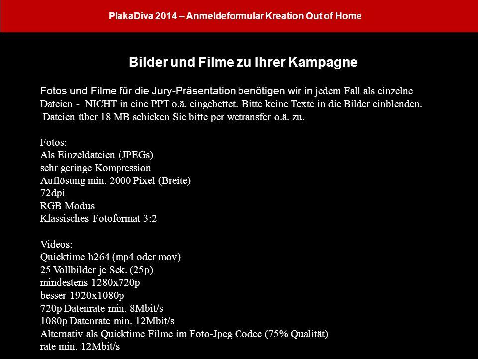 PlakaDiva 2014 – Anmeldeformular Kreation Out of Home Bilder und Filme zu Ihrer Kampagne Fotos und Filme für die Jury-Präsentation benötigen wir in jedem Fall als einzelne Dateien - NICHT in eine PPT o.ä.