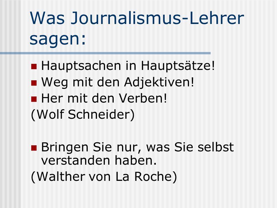 Was Journalismus-Lehrer sagen: Hauptsachen in Hauptsätze! Weg mit den Adjektiven! Her mit den Verben! (Wolf Schneider) Bringen Sie nur, was Sie selbst