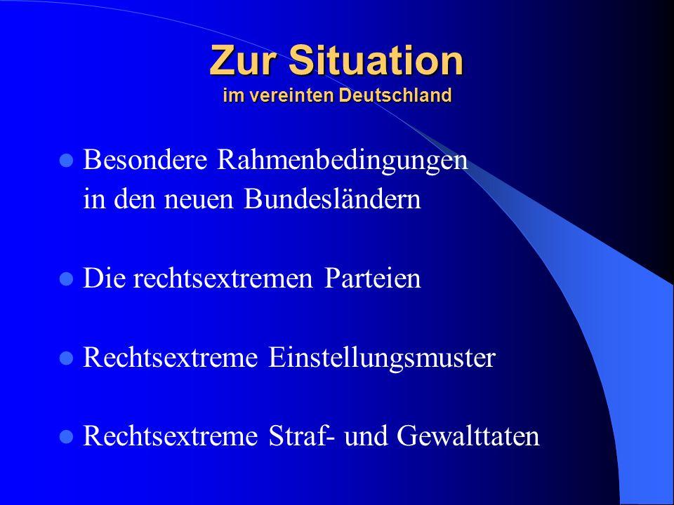 Zur Situation im vereinten Deutschland Besondere Rahmenbedingungen in den neuen Bundesländern Die rechtsextremen Parteien Rechtsextreme Einstellungsmuster Rechtsextreme Straf- und Gewalttaten