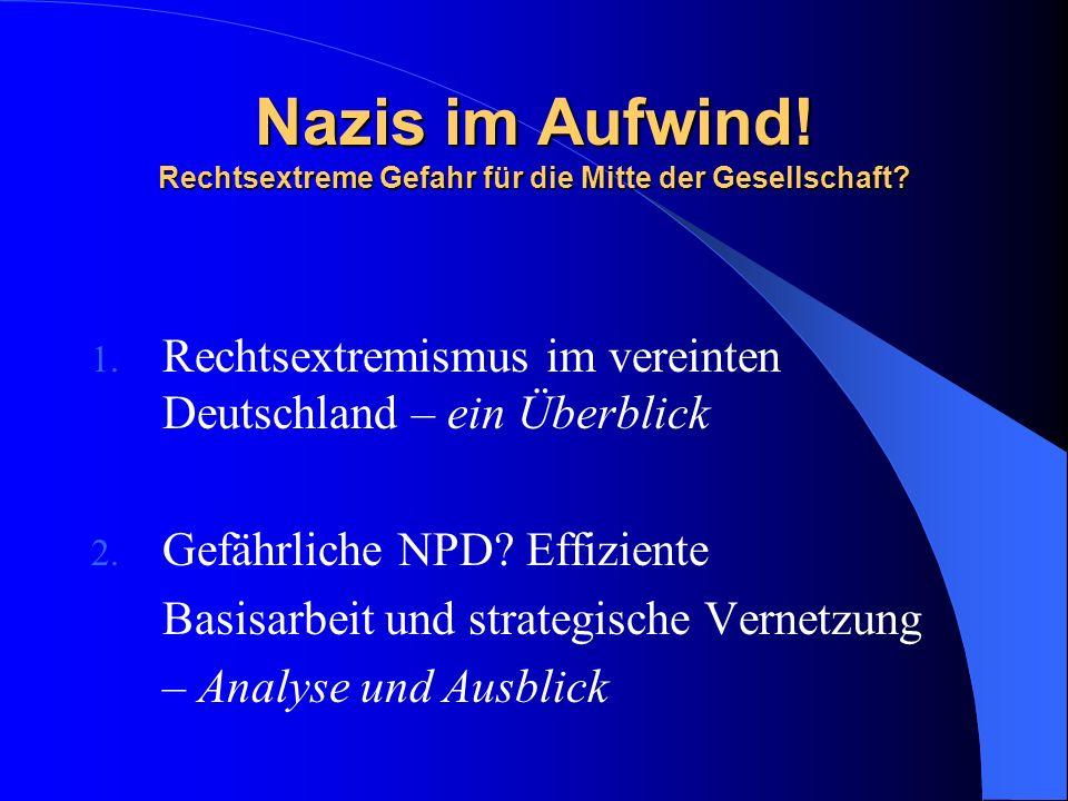 Nazis im Aufwind! Rechtsextreme Gefahr für die Mitte der Gesellschaft? 1. Rechtsextremismus im vereinten Deutschland – ein Überblick 2. Gefährliche NP