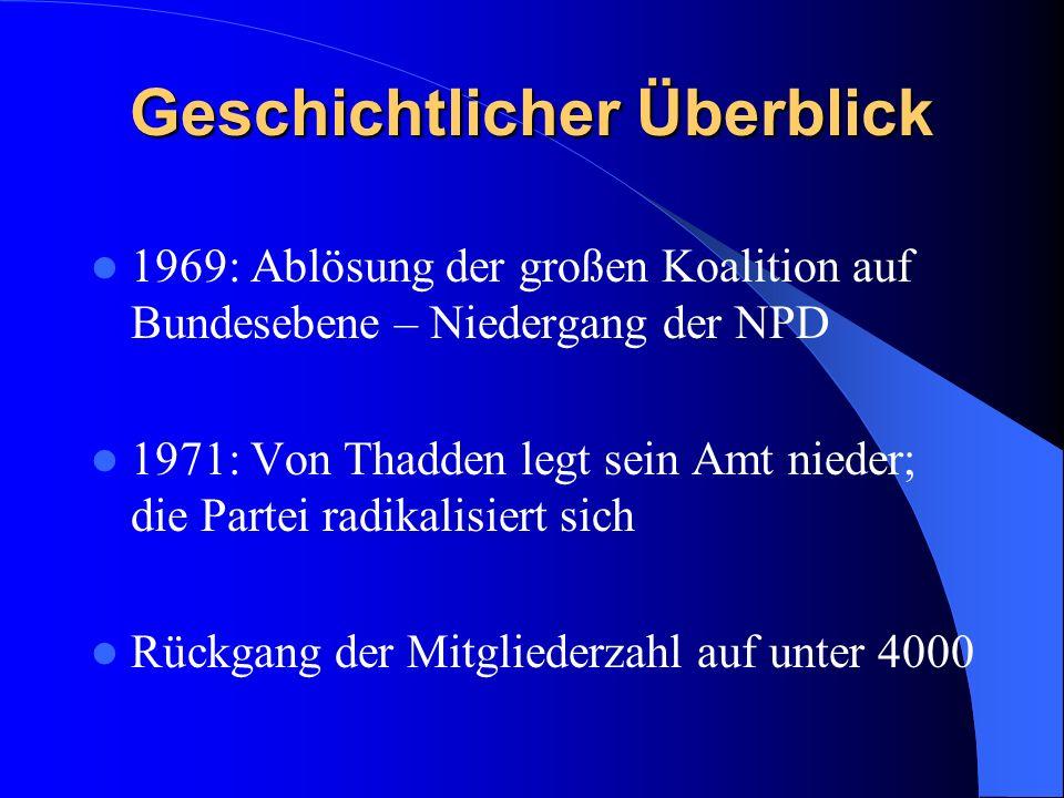 Geschichtlicher Überblick 1969: Ablösung der großen Koalition auf Bundesebene – Niedergang der NPD 1971: Von Thadden legt sein Amt nieder; die Partei radikalisiert sich Rückgang der Mitgliederzahl auf unter 4000