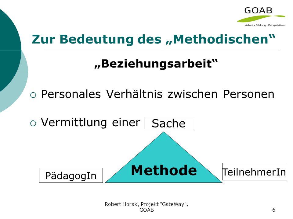 Robert Horak, Projekt GateWay , GOAB6 Zur Bedeutung des Methodischen Beziehungsarbeit Personales Verhältnis zwischen Personen Vermittlung einer Methode PädagogIn TeilnehmerIn Sache