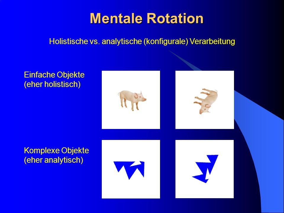 Mentale Rotation Einfache Objekte (eher holistisch) Komplexe Objekte (eher analytisch) Holistische vs. analytische (konfigurale) Verarbeitung