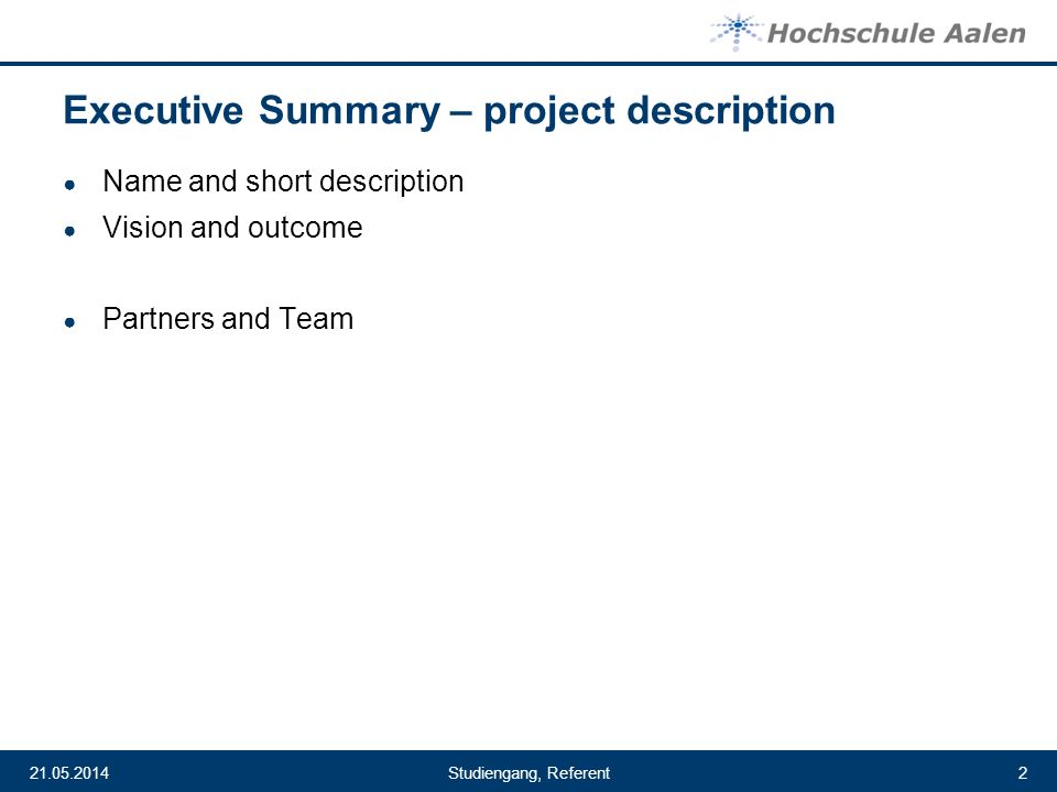 Studiengang, Referent21.05.20142 Executive Summary – project description Name and short description Vision and outcome Partners and Team