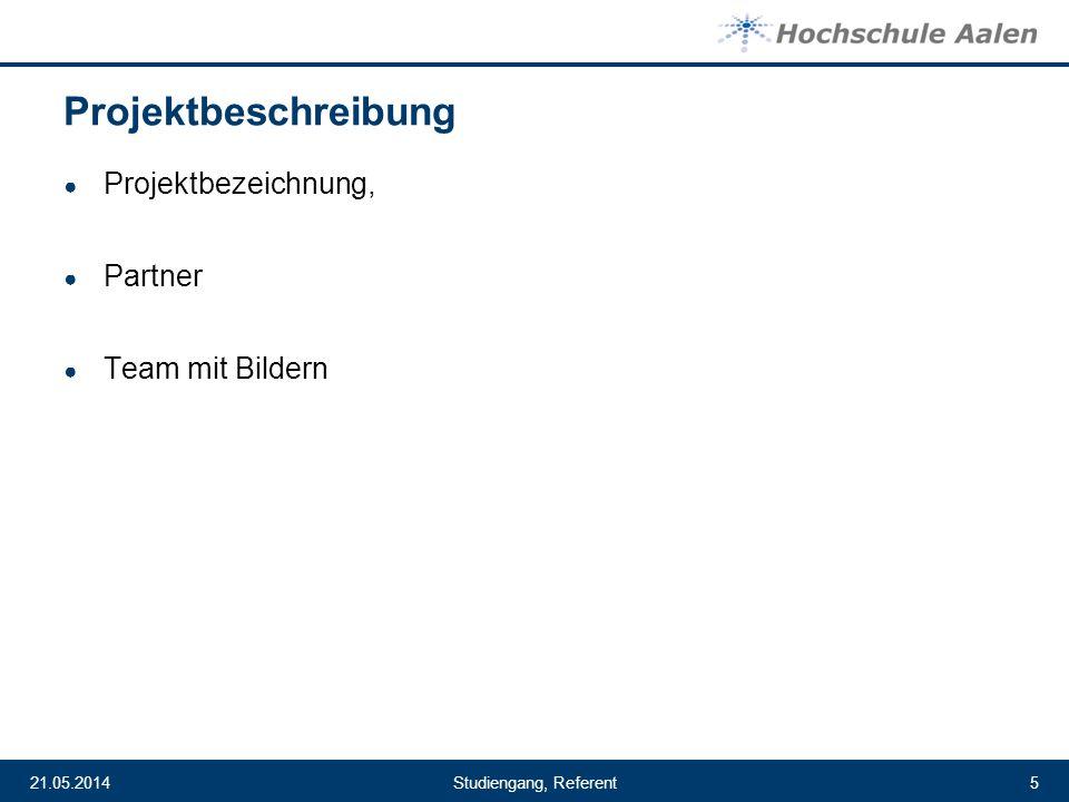 Studiengang, Referent21.05.20145 Projektbeschreibung Projektbezeichnung, Partner Team mit Bildern