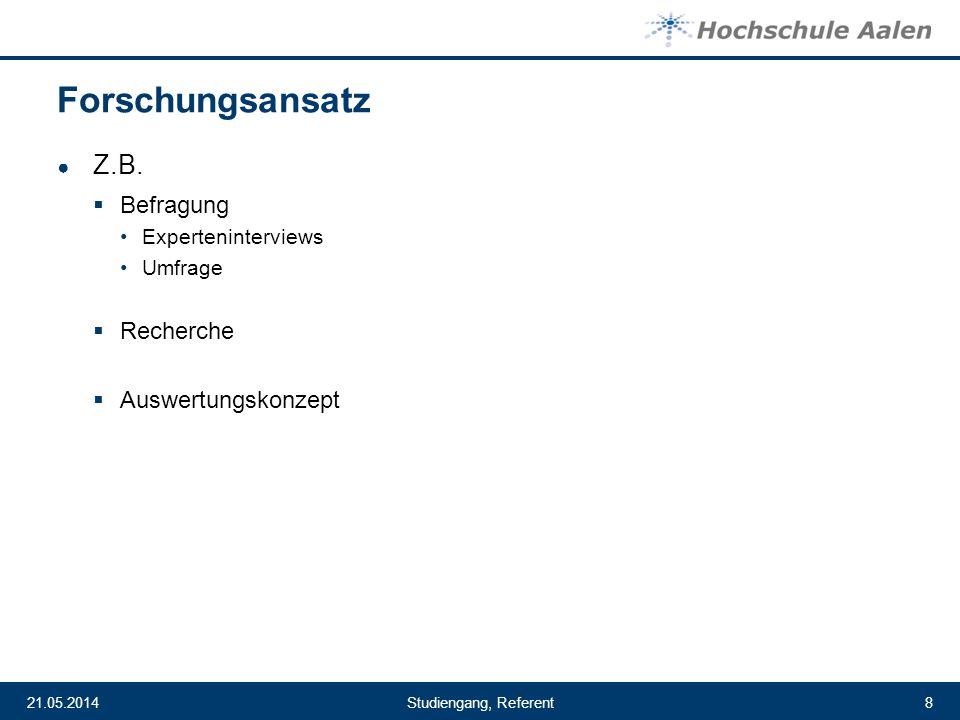 Studiengang, Referent21.05.20148 Forschungsansatz Z.B. Befragung Experteninterviews Umfrage Recherche Auswertungskonzept