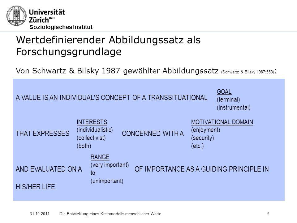 Soziologisches Institut 31.10.2011Die Entwicklung eines Kreismodells menschlicher Werte 5 Wertdefinierender Abbildungssatz als Forschungsgrundlage Von Schwartz & Bilsky 1987 gewählter Abbildungssatz (Schwartz & Bilsky 1987:553) : A VALUE IS AN INDIVIDUAL S CONCEPT OF A TRANSSITUATIONAL THAT EXPRESSES CONCERNED WITH A AND EVALUATED ON A OF IMPORTANCE AS A GUIDING PRINCIPLE IN HIS/HER LIFE.
