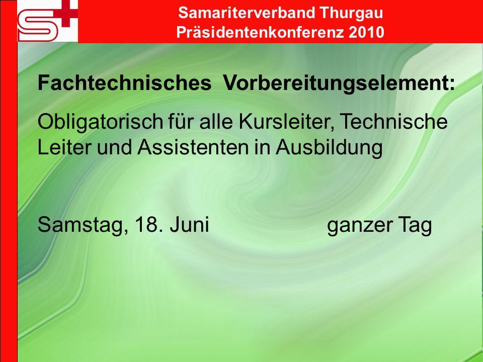 Samariterverband Thurgau Präsidentenkonferenz 2010 Fachtechnisches Vorbereitungselement: Obligatorisch für alle Kursleiter, Technische Leiter und Assistenten in Ausbildung Samstag, 18.