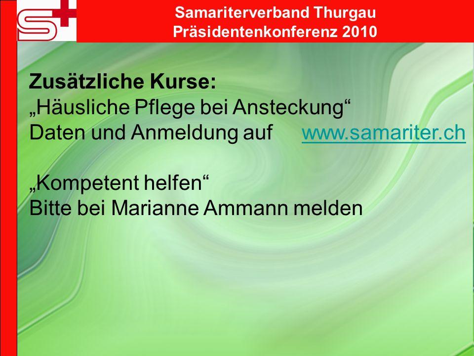 Samariterverband Thurgau Präsidentenkonferenz 2010 Zusätzliche Kurse: Häusliche Pflege bei Ansteckung Daten und Anmeldung auf www.samariter.chwww.samariter.ch Kompetent helfen Bitte bei Marianne Ammann melden