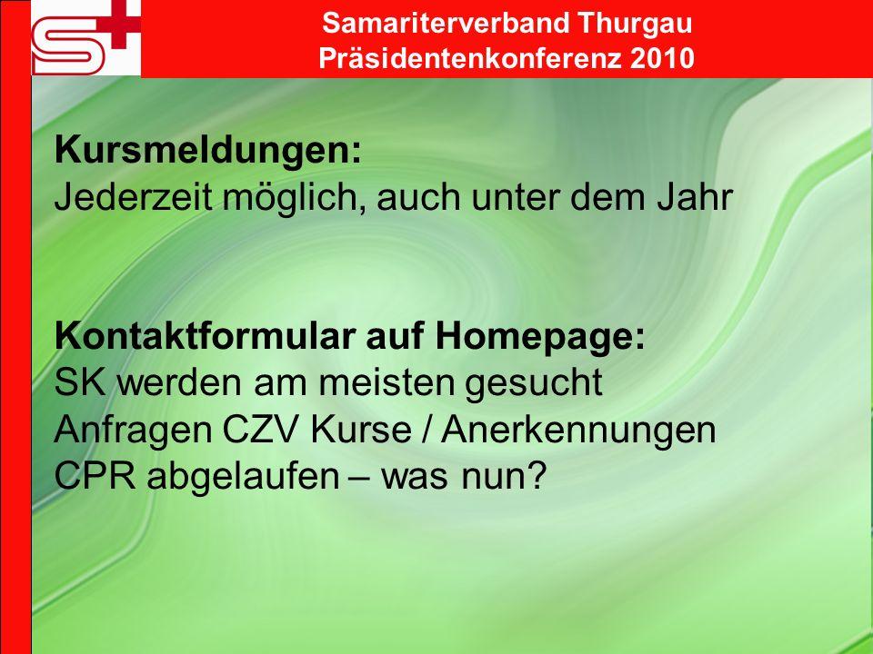 Samariterverband Thurgau Präsidentenkonferenz 2010 Kursmeldungen: Jederzeit möglich, auch unter dem Jahr Kontaktformular auf Homepage: SK werden am meisten gesucht Anfragen CZV Kurse / Anerkennungen CPR abgelaufen – was nun