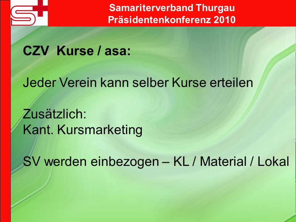 Samariterverband Thurgau Präsidentenkonferenz 2010 CZV Kurse / asa: Jeder Verein kann selber Kurse erteilen Zusätzlich: Kant.