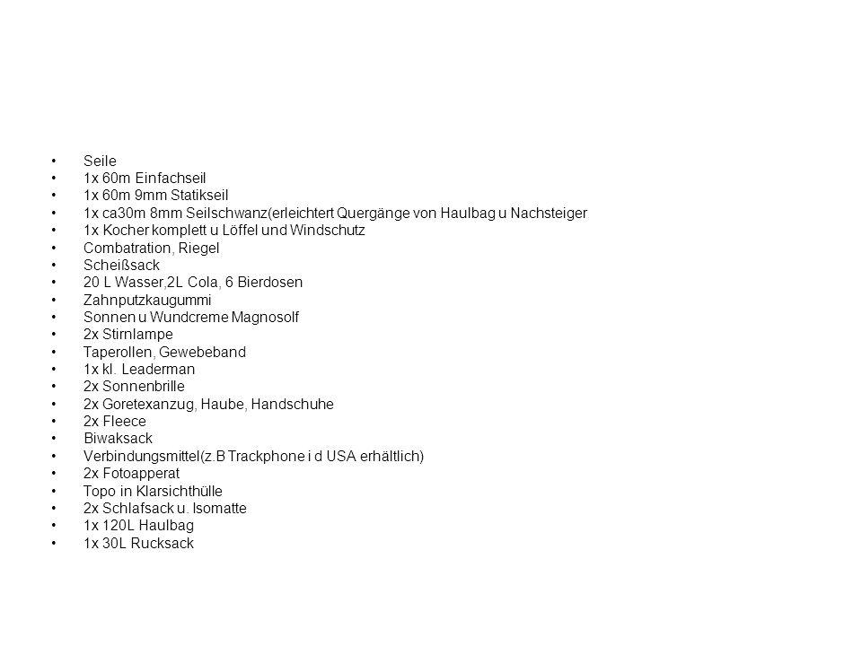 Seile 1x 60m Einfachseil 1x 60m 9mm Statikseil 1x ca30m 8mm Seilschwanz(erleichtert Quergänge von Haulbag u Nachsteiger 1x Kocher komplett u Löffel und Windschutz Combatration, Riegel Scheißsack 20 L Wasser,2L Cola, 6 Bierdosen Zahnputzkaugummi Sonnen u Wundcreme Magnosolf 2x Stirnlampe Taperollen, Gewebeband 1x kl.