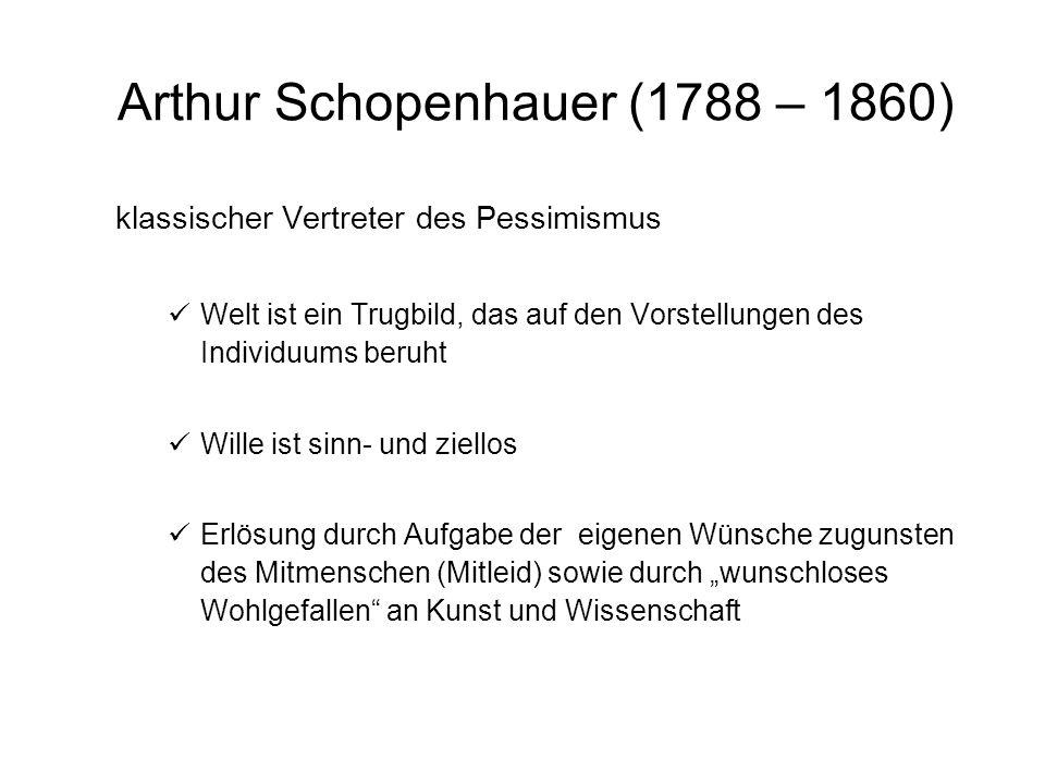 Arthur Schopenhauer (1788 – 1860) klassischer Vertreter des Pessimismus Welt ist ein Trugbild, das auf den Vorstellungen des Individuums beruht Wille ist sinn- und ziellos Erlösung durch Aufgabe der eigenen Wünsche zugunsten des Mitmenschen (Mitleid) sowie durch wunschloses Wohlgefallen an Kunst und Wissenschaft
