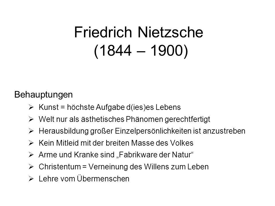 Friedrich Nietzsche (1844 – 1900) Behauptungen Kunst = höchste Aufgabe d(ies)es Lebens Welt nur als ästhetisches Phänomen gerechtfertigt Herausbildung großer Einzelpersönlichkeiten ist anzustreben Kein Mitleid mit der breiten Masse des Volkes Arme und Kranke sind Fabrikware der Natur Christentum = Verneinung des Willens zum Leben Lehre vom Übermenschen