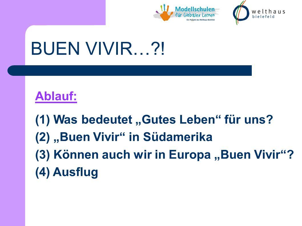 Ablauf: (1) Was bedeutet Gutes Leben für uns? (2) Buen Vivir in Südamerika (3) Können auch wir in Europa Buen Vivir? (4) Ausflug