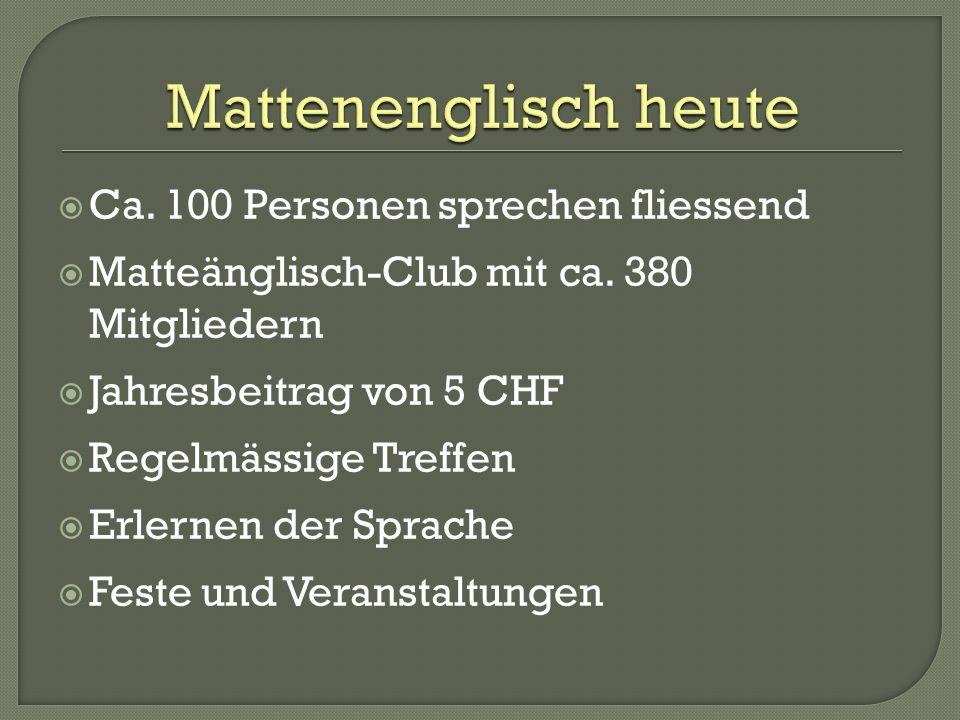 Ca. 100 Personen sprechen fliessend Matteänglisch-Club mit ca. 380 Mitgliedern Jahresbeitrag von 5 CHF Regelmässige Treffen Erlernen der Sprache Feste