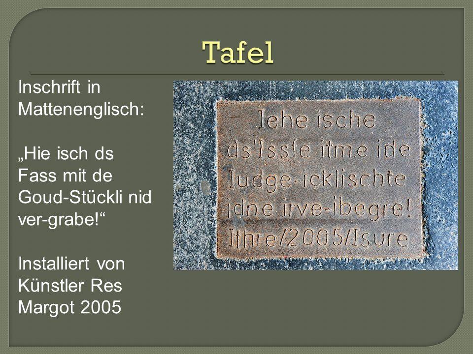 Inschrift in Mattenenglisch: Hie isch ds Fass mit de Goud-Stückli nid ver-grabe! Installiert von Künstler Res Margot 2005