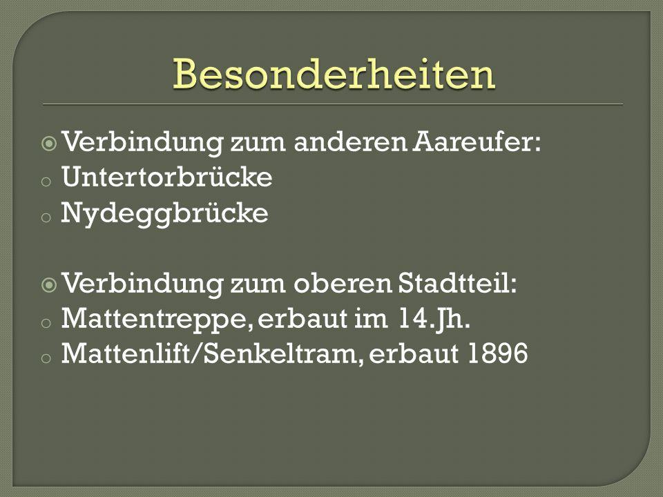 Verbindung zum anderen Aareufer: o Untertorbrücke o Nydeggbrücke Verbindung zum oberen Stadtteil: o Mattentreppe, erbaut im 14.Jh. o Mattenlift/Senkel