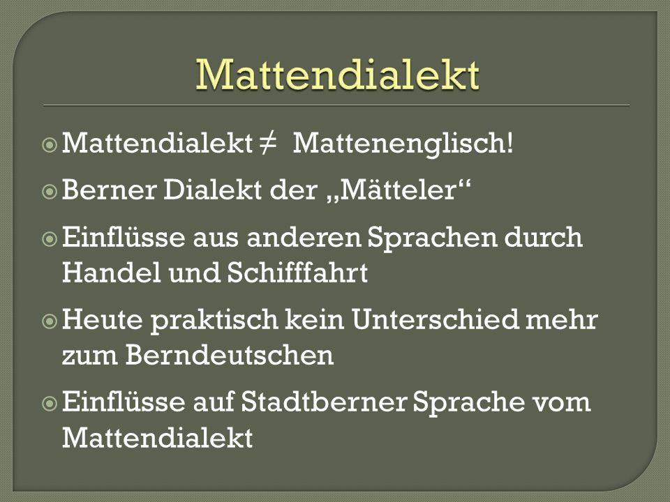 Mattendialekt Mattenenglisch! Berner Dialekt der Mätteler Einflüsse aus anderen Sprachen durch Handel und Schifffahrt Heute praktisch kein Unterschied