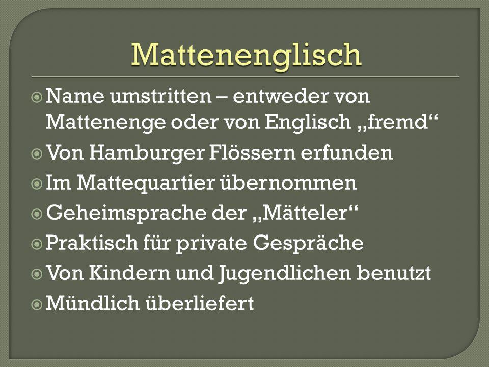 Name umstritten – entweder von Mattenenge oder von Englisch fremd Von Hamburger Flössern erfunden Im Mattequartier übernommen Geheimsprache der Mättel