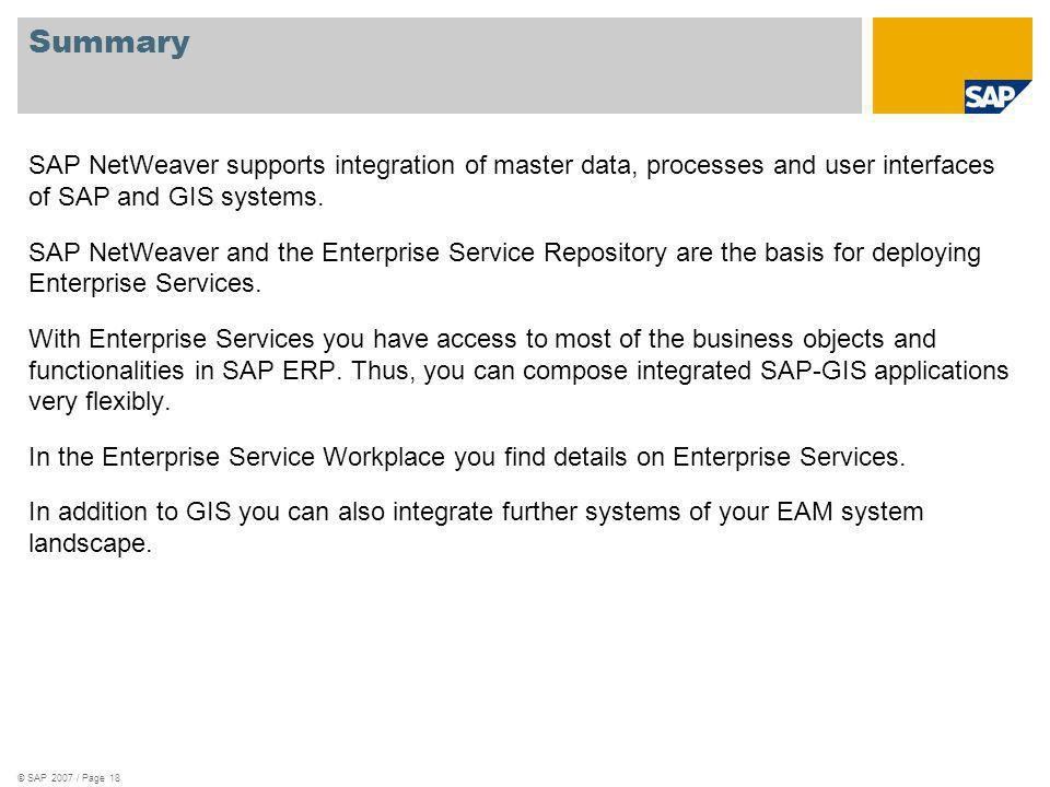 © SAP 2007 / Page 18 Summary SAP NetWeaver supports integration of master data, processes and user interfaces of SAP and GIS systems.