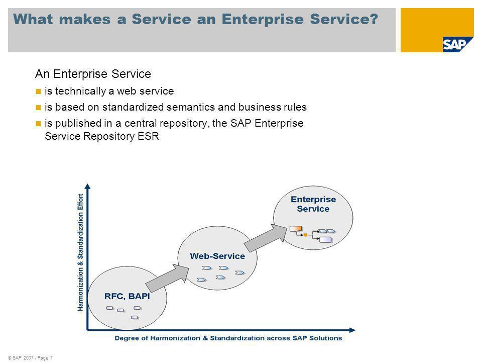© SAP 2007 / Page 7 What makes a Service an Enterprise Service? An Enterprise Service is technically a web service is based on standardized semantics