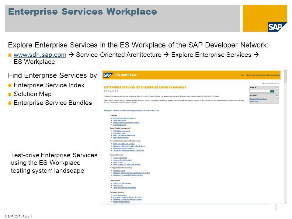 © SAP 2007 / Page 9 Enterprise Services Workplace Explore Enterprise Services in the ES Workplace of the SAP Developer Network: www.sdn.sap.com Servic