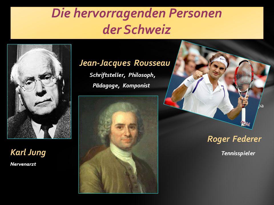Jean-Jacques Rousseau Schriftsteller, Philosoph, Pädagoge, Komponist Мира R Roger Federer Karl Jung Tennisspieler Nervenarzt Die hervorragenden Personen der Schweiz