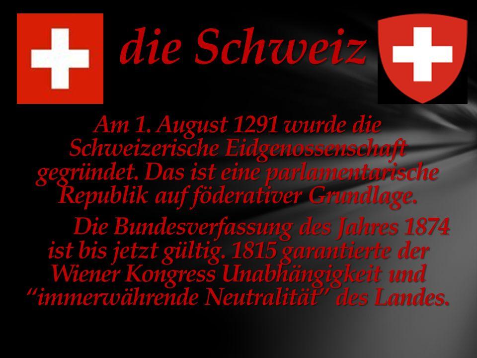 die Schweiz die Schweiz Am 1.August 1291 wurde die Schweizerische Eidgenossenschaft gegründet.