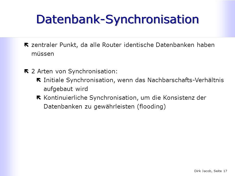 Dirk Jacob, Seite 17 Datenbank-Synchronisation ëzentraler Punkt, da alle Router identische Datenbanken haben müssen ë2 Arten von Synchronisation: ëIni