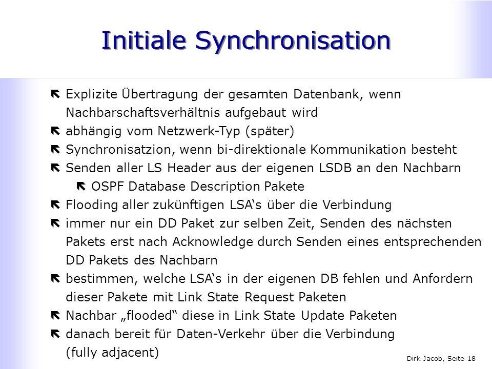Dirk Jacob, Seite 18 Initiale Synchronisation ëExplizite Übertragung der gesamten Datenbank, wenn Nachbarschaftsverhältnis aufgebaut wird ëabhängig vo