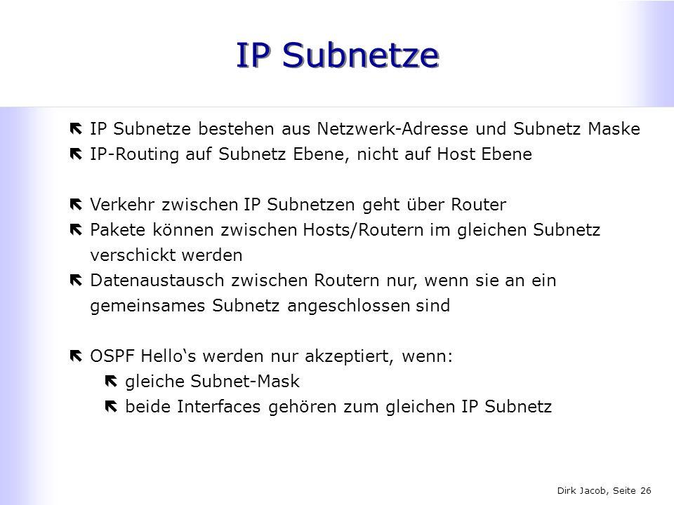 Dirk Jacob, Seite 26 IP Subnetze ëIP Subnetze bestehen aus Netzwerk-Adresse und Subnetz Maske ëIP-Routing auf Subnetz Ebene, nicht auf Host Ebene ëVer