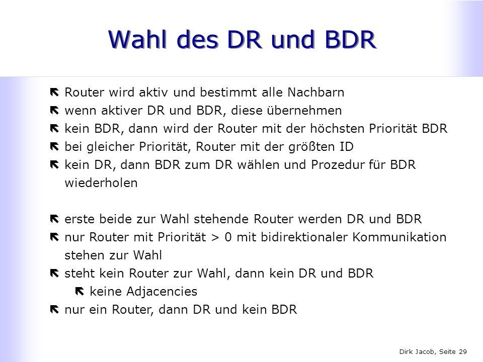 Dirk Jacob, Seite 29 Wahl des DR und BDR ëRouter wird aktiv und bestimmt alle Nachbarn ëwenn aktiver DR und BDR, diese übernehmen ëkein BDR, dann wird