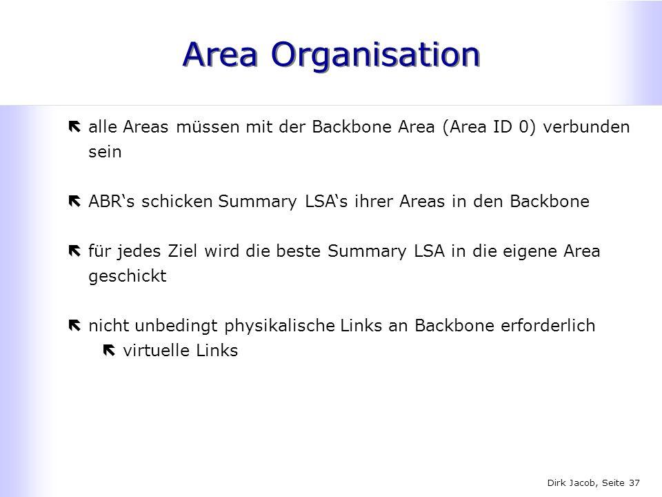 Dirk Jacob, Seite 37 Area Organisation ëalle Areas müssen mit der Backbone Area (Area ID 0) verbunden sein ëABRs schicken Summary LSAs ihrer Areas in