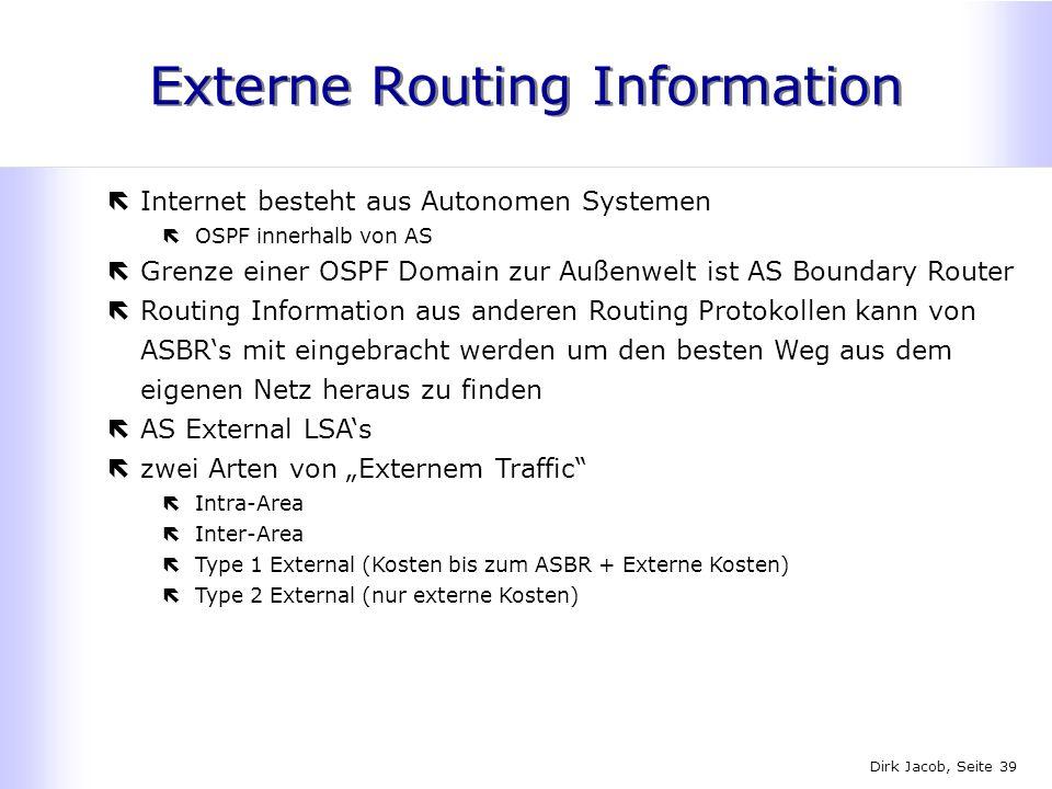Dirk Jacob, Seite 39 Externe Routing Information ëInternet besteht aus Autonomen Systemen ëOSPF innerhalb von AS ëGrenze einer OSPF Domain zur Außenwe