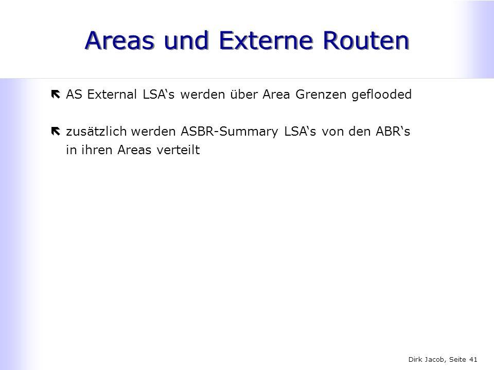 Dirk Jacob, Seite 41 Areas und Externe Routen ëAS External LSAs werden über Area Grenzen geflooded ëzusätzlich werden ASBR-Summary LSAs von den ABRs i