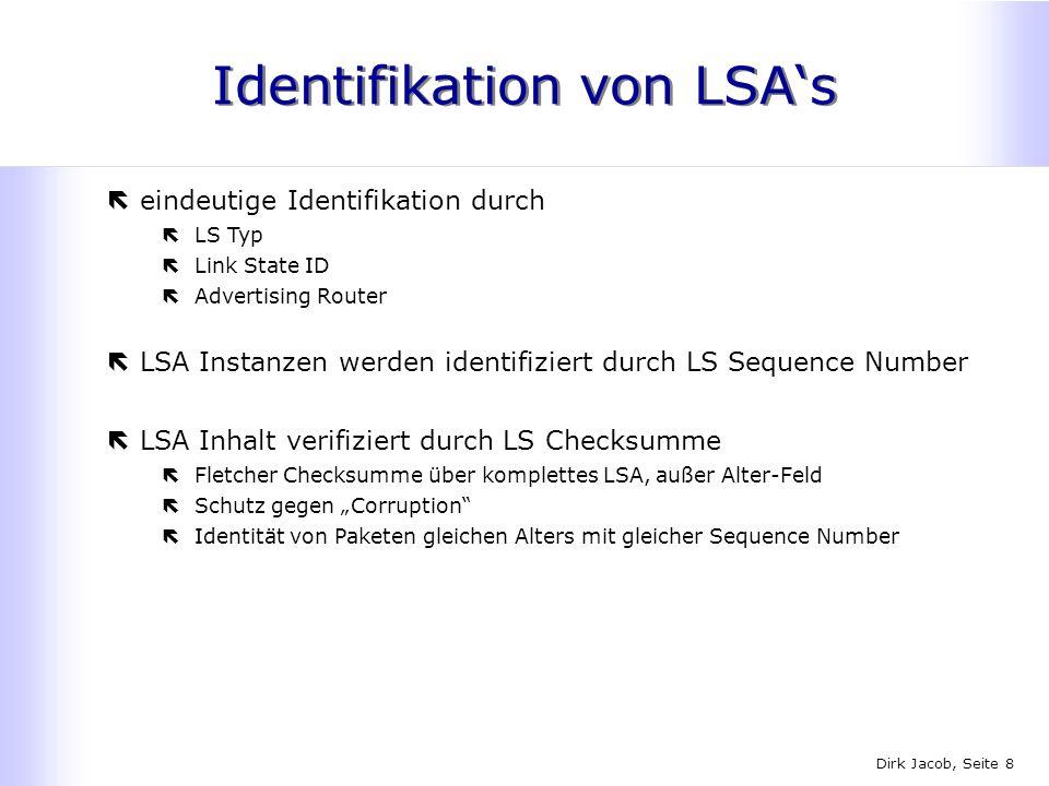 Dirk Jacob, Seite 8 Identifikation von LSAs ëeindeutige Identifikation durch ëLS Typ ëLink State ID ëAdvertising Router ëLSA Instanzen werden identifi
