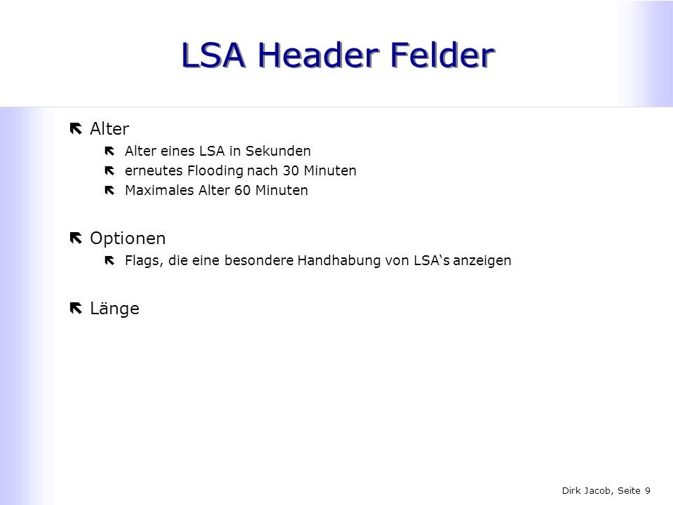 Dirk Jacob, Seite 9 LSA Header Felder ëAlter ëAlter eines LSA in Sekunden ëerneutes Flooding nach 30 Minuten ëMaximales Alter 60 Minuten ëOptionen ëFl