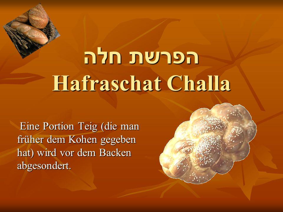 הפרשת חלה Hafraschat Challa Eine Portion Teig (die man Eine Portion Teig (die man früher dem Kohen gegeben hat) wird vor dem Backen abgesondert.